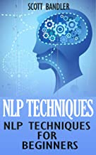 NLP Techniques: NLP Techniques For Beginners: (NLP, hypnosis, richard bandler, tony robbins, nlp techniques, nlp how to)