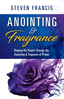 Anointing & Fragrance: Shaping His People through the Anointing & Fragrance of Prayer