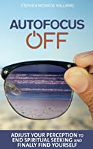 Autofocus Off: Adjust Your Perception to End Spiritual Seeking and Finally Find Yourself