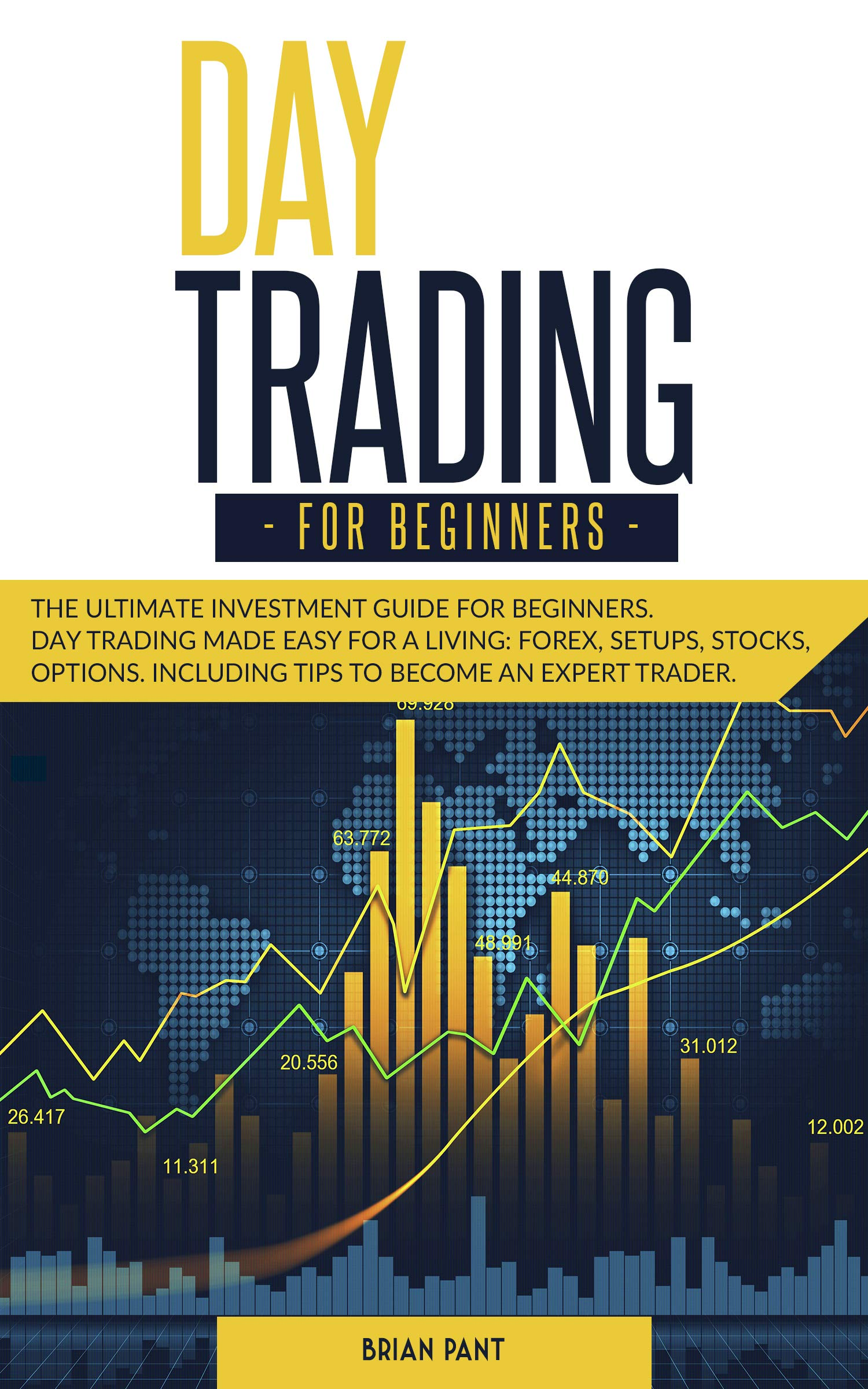 DAY TRADING FOR BEGINNERS : The ultimate investment guide for beginners. Day trading made easy for a living: forex, setups, stocks, options. Including tips to become an expert trader.