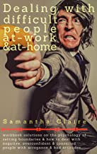 Dealing With Difficult People At Work & At Home: Workbook solutions on the psychology of setting boundaries & how to deal with negative, overconfident & conceited people with arrogance & bad attitude