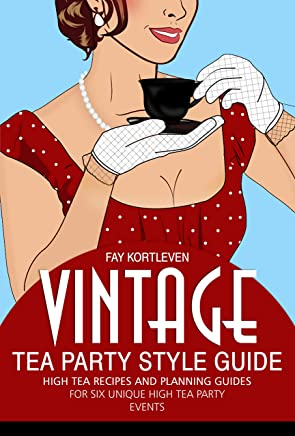 Vintage Tea Party Style Guide: High Tea Recipes and Planning Guides For Six Unique High Tea Party Events