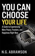 You Can Choose Your Life: A Guide to Experiencing More Peace, Freedom, and Happiness Right Now