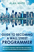 Guide to becoming a Wall Street Programmer: How to become a Programmer on Wall Street. Make a ton of money by being close ...