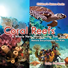 Coral Reefs : A Whole New World Under The Sea - Nature Encyclopedia for Kids | Children's Nature Books