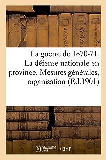 La Guerre de 1870-71. La Défense Nationale En Province. Mesures Générales, Organisation (Histoire) (French Edition)