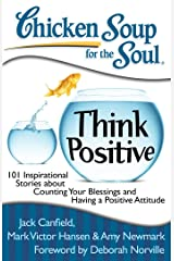 Chicken Soup for the Soul: Think Positive: 101 Inspirational Stories about Counting Your Blessings and Having a Positive Attitude Kindle Edition