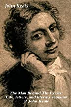 The Man Behind The Lyrics: Life, letters, and literary remains of John Keats: Complete Letters and Two Extensive Biographies of one of the most beloved English Romantic poets