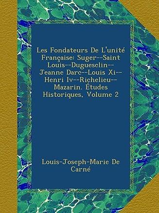 Les Fondateurs De Lunité Française: Suger-Saint Louis-Duguesclin-Jeanne Darc-Louis Xi-Henri Iv-Richelieu-Mazarin. Études Historiques, Volume 2