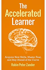 The Accelerated Learner: Acquire New Skills, Master Fear, and Stay Ahead of the Curve Kindle Edition