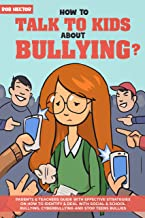 How to Talk To KIDS About Bullying: Parents & Teachers Guide with Effective Strategies on How to Identify & Deal with Social & School Bullying, Cyberbullying and Stop Teens Bullies.