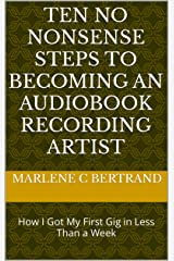 Ten No Nonsense Steps to Becoming an Audiobook Recording Artist: How I Got My First Gig in Less Than a Week Kindle Edition