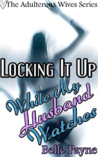 Locking It Up (Cuckold, Submissive Husband, Male Chastity, Spanking): While My Husband Watches (The Adulterous Wives Series Book 3)