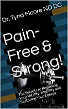 Pain-Free & Strong!: The Secrets to Regaining Your Vitality, Mobility and Restoring Your Energy