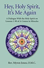 Hey, Holy Spirit, It's Me Again: A Dialogue With the Holy Spirit on Lessons 1-90 of A Course in Miracles