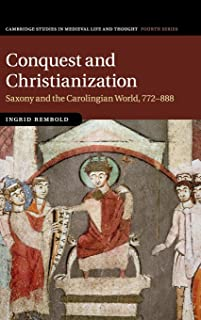 Conquest and Christianization: Saxony and the Carolingian World, 772-888 (Cambridge Studies in Medieval Life and Thought: Fourth Series)