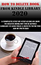 HOW TO DELETE BOOK FROM KINDLE LIBRARY 2020: A Complete Step By Step Guide On How To Delete Book Off Your Kindle Library In Less Than A Minute With The Aid Of Pictures