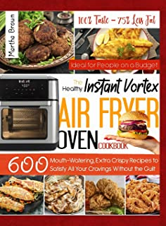 Instant Vortex Air Fryer Cookbook: 100% Taste - 75% Less Fat: 600 Mouth-Watering, Extra Crispy Recipes to Satisfy All Your...