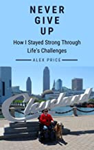 Never Give Up: How I Stayed Strong Through Life's Challenges
