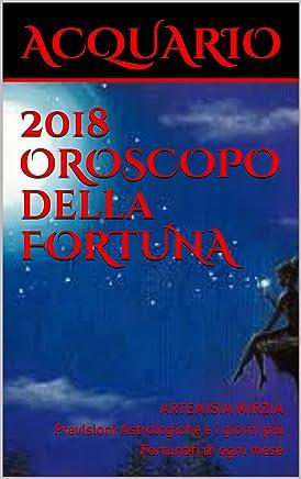 ACQUARIO 2018 OROSCOPO della FORTUNA: Previsioni Astrologiche e i giorni più Fortunati di ogni mese (La collana della Fortuna)