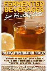Fermented Beverages for Healthy Guts: 50 Easy Fermentation Recipes - Kombucha and Jun Teas - Juices - Kefir - Lacto-Fermented Lemonades - Yogurts - Smoothies -Sodas Kindle Edition