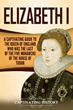 Elizabeth I: A Captivating Guide to the Queen of England Who Was the Last of the Five Monarchs of the House of Tudor (Capt...