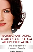 Anti Aging: Natural Anti-Aging Beauty Secrets From Around The World: Take a Sip From the Fountain of Youth
