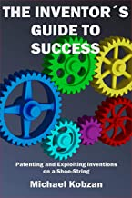 The Inventor's Guide to Success: Patenting and Exploiting Inventions on a Shoe-String (English Edition)