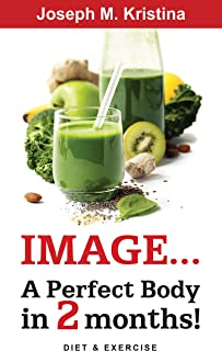 PERFECT BODY DIET: Image... A Perfect Body in 2 Months! - A Complete Guide to Weight Loss Fast and Calories Calculator in Food and Working Out For Perfect: A Guide Towards a Healthy and Happy Living