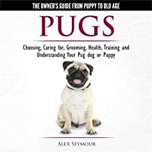 Pugs - The Owner's Guide from Puppy to Old Age: Choosing, Caring for, Grooming, Health, Training and Understanding Your Pug Dog or Puppy