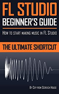 FL STUDIO BEGINNER'S GUIDE: How to Start Making Music in FL Studio - The Ultimate Shortcut (English Edition)