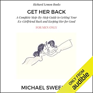 Get Her Back: For Men Only: A Complete Step-by-Step Guide on How to Get Your Ex Girlfriend Back and Keep Her for Good