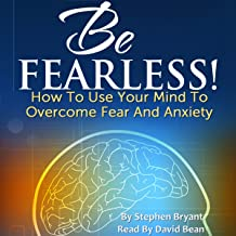 Be Fearless! How to Use Your Mind to Overcome Fear and Anxiety
