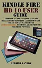 KINDLE FIRE HD 10 USER GUIDE: A Complete Step By Step User Guide For Beginner And Senior To Learn How To Use The All-new K...