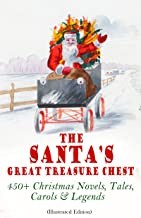 The Santa's Great Treasure Chest: 450+ Christmas Novels, Tales, Carols & Legends: A Christmas Carol, Silent Night, The Gift of the Magi, Christmas-Tree Land, The Three Kings…