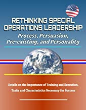 Rethinking Special Operations Leadership: Process, Persuasion, Pre-existing, and Personality - Details on the Importance of Training and Execution, Traits and Characteristics Necessary for Success