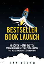 Bestseller Book Launch: A Proven 3-Step System For Launching A Bestseller on Amazon That Defies The Advice Of The Gurus (S...