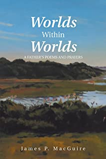 Worlds Within Worlds: A Father'S Poems and Prayers