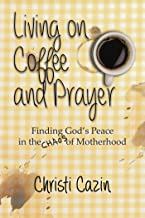 Living on Coffee and Prayer: Finding God's Peace in the Chaos of Motherhood