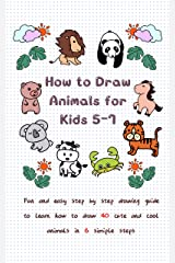 How To Draw Animals for Kids 5-7: Fun & Easy Step by Step Drawing Guide to Learn How to Draw 40 Cute and Cool Animals in 6 Simple Steps (Learn to Write and Draw for Kids) Kindle Edition