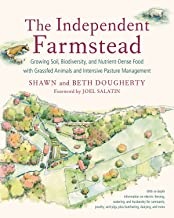 The Independent Farmstead: Growing Soil, Biodiversity, and Nutrient-Dense Food with Grassfed Animals and Intensive Pasture...