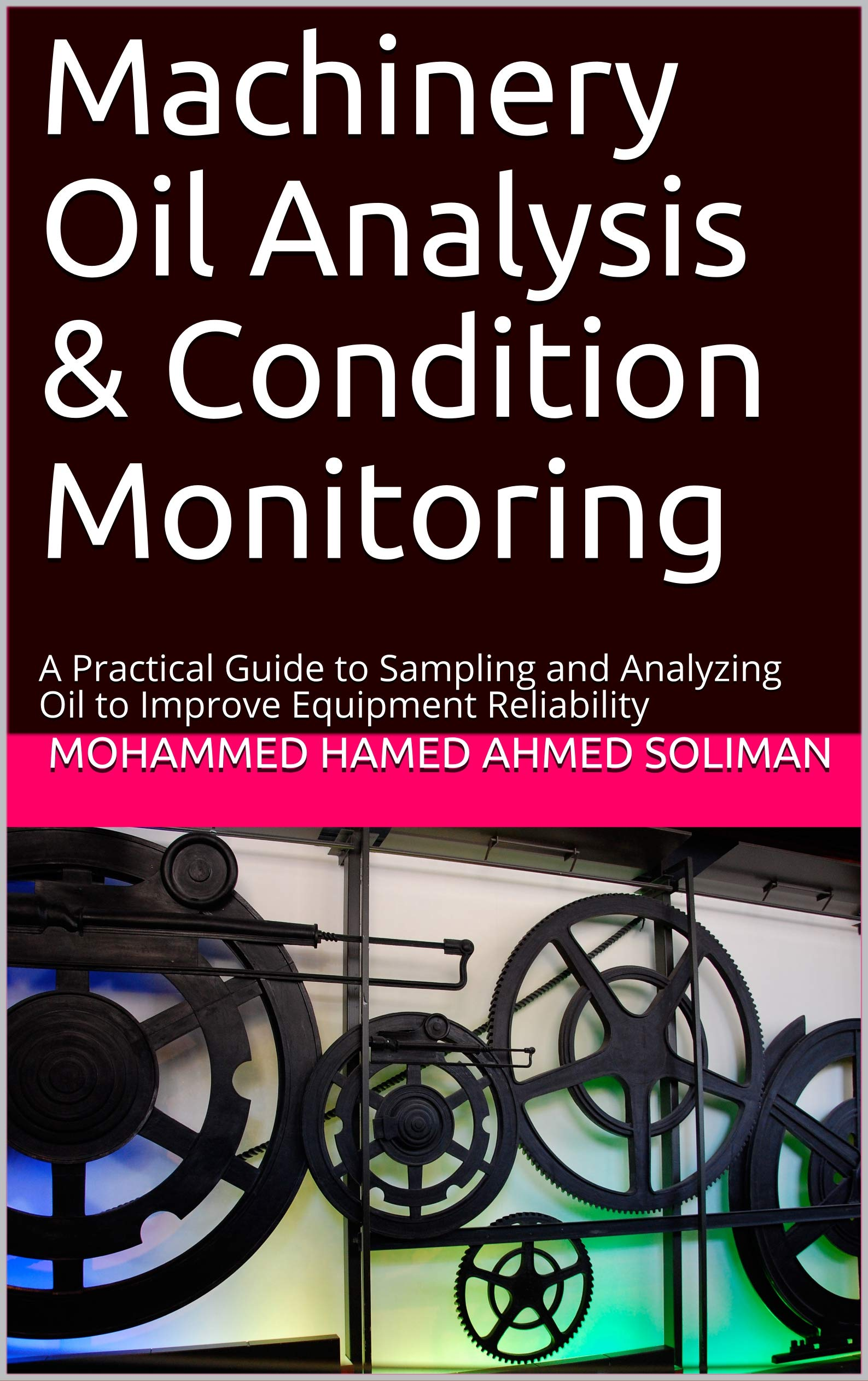 Machinery Oil Analysis & Condition Monitoring : A Practical Guide to Sampling and Analyzing Oil to Improve Equipment Reliability