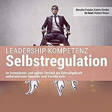 Leadership-Kompetenz Selbstregulation: Im komplexen und agilen Umfeld als Führungskraft selbstwirksam handeln und Vorbild ...