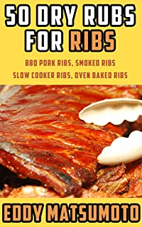 50 Dry Rubs for Ribs: BBQ Pork Ribs, Smoked Ribs, Slow Cooker Ribs, Oven Baked Ribs (English Edition)