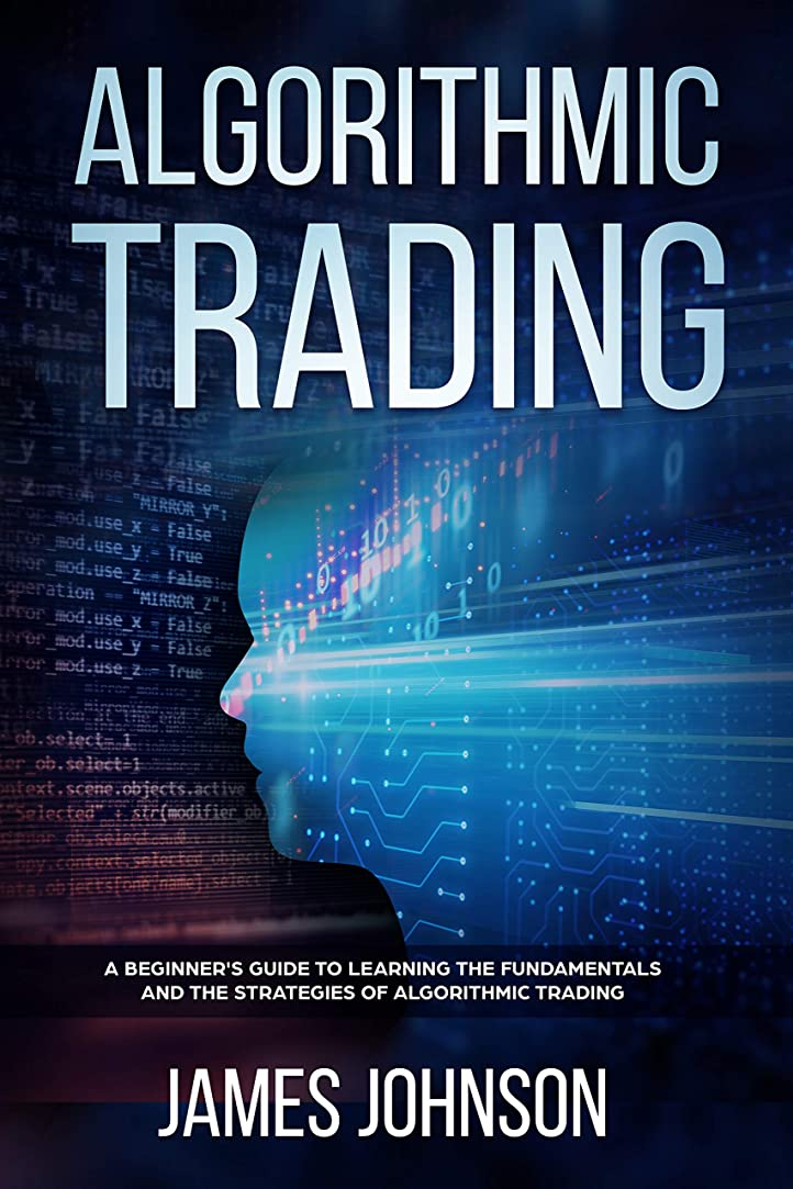 Algorithmic Trading: A Beginner's Guide to Learning the Fundamentals and the Strategies of Algorithmic Trading (English Edition)