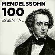 100 Essential Mendelssohn: His Very Best Symphonies, Overtures, Songs Without Words & Chamber Music including A Midsummer Night's Dream