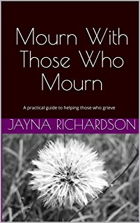 Mourn With Those Who Mourn: A practical guide to helping those who grieve