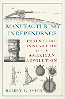 Manufacturing Independence: Industrial Innovation in the American Revolution