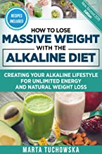 How to Lose Massive Weight with the Alkaline Diet: Creating Your Alkaline Lifestyle for Unlimited Energy and Natural Weight Loss (Alkaline Diet for Weight Loss Book 1)