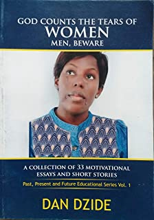 God Counts the Tears of Women Men, Beware: A Collections of 33 Essays and Short Stories (Past, Present and Future Educational Stories volume 1) (English Edition)